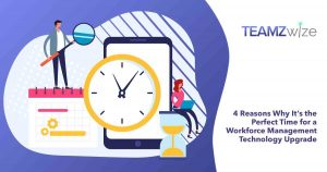 4 Reasons Why It is the Perfect Time for a Workforce Management Technology Upgrade